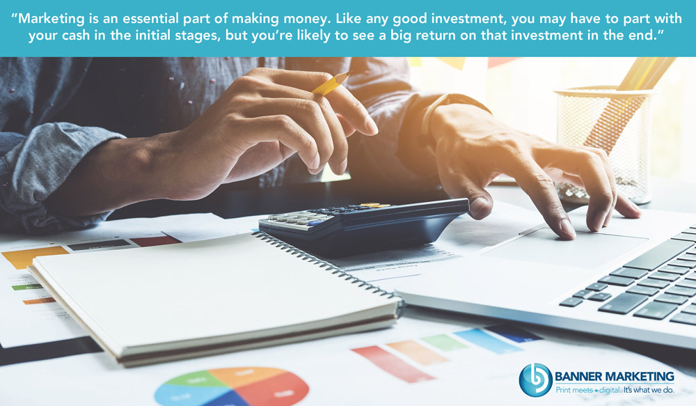 Marketing is an essential part of making money. Like any good investmentm, you may have to part with your cash in the initial stages, but you're likely to see a big return on that investment in the end.